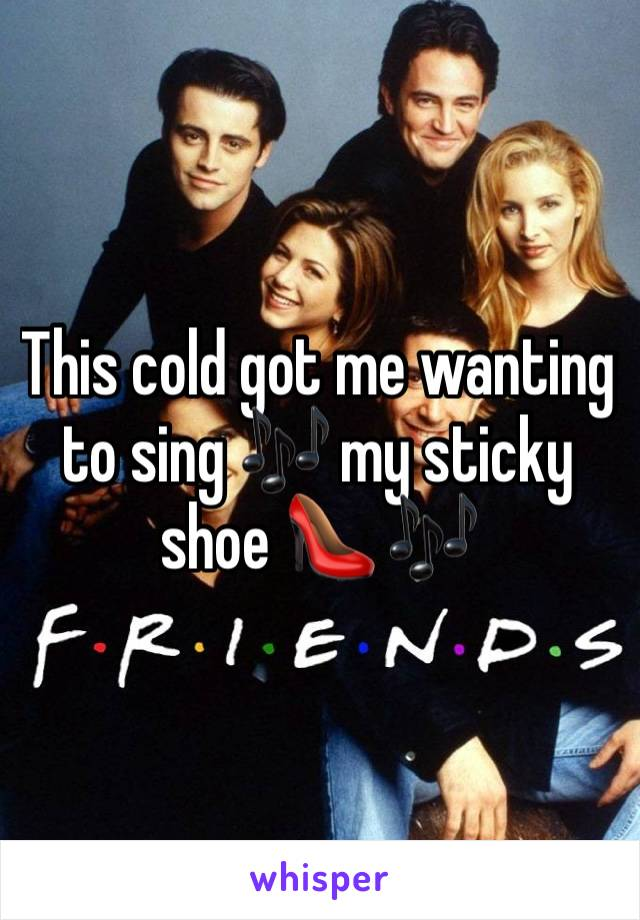 This cold got me wanting to sing 🎶 my sticky shoe 👠 🎶