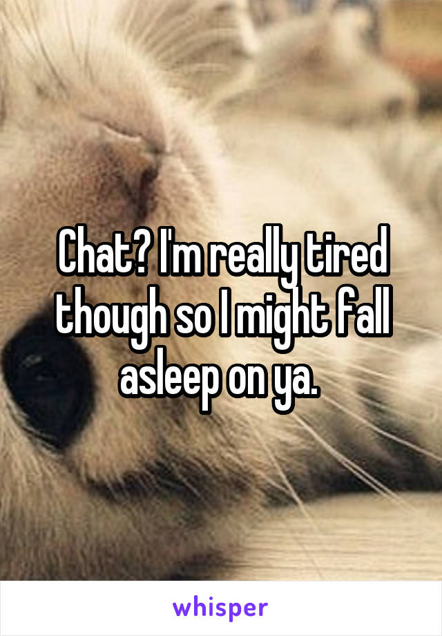Chat? I'm really tired though so I might fall asleep on ya.