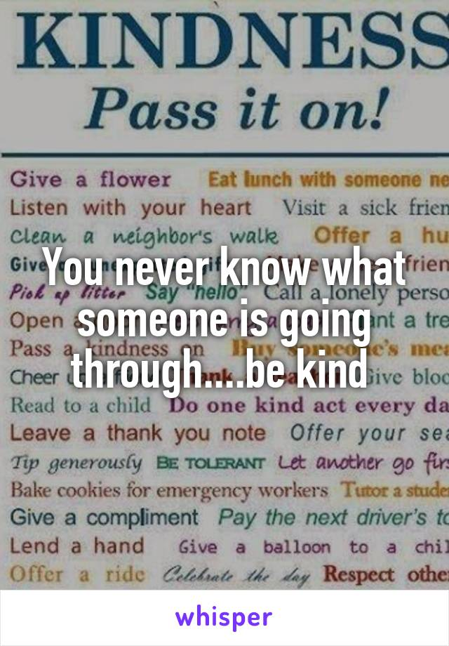 You never know what someone is going through....be kind