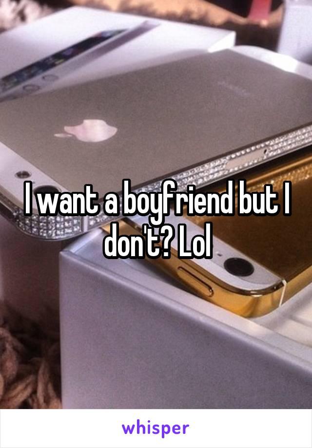 I want a boyfriend but I don't? Lol