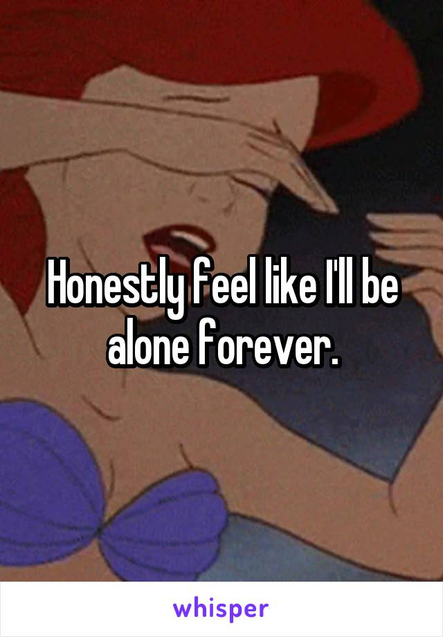 Honestly feel like I'll be alone forever.
