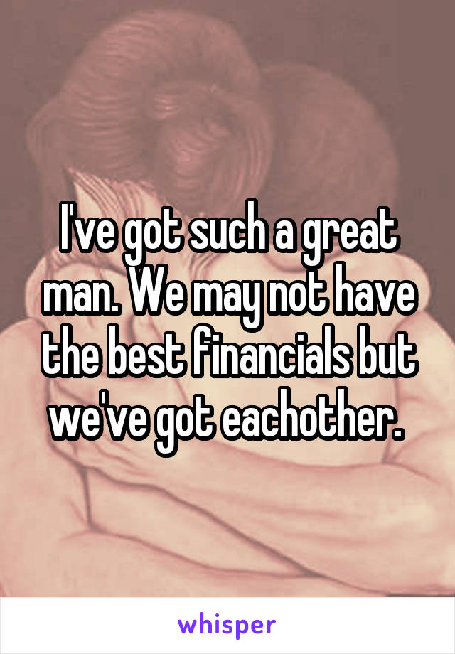 I've got such a great man. We may not have the best financials but we've got eachother.