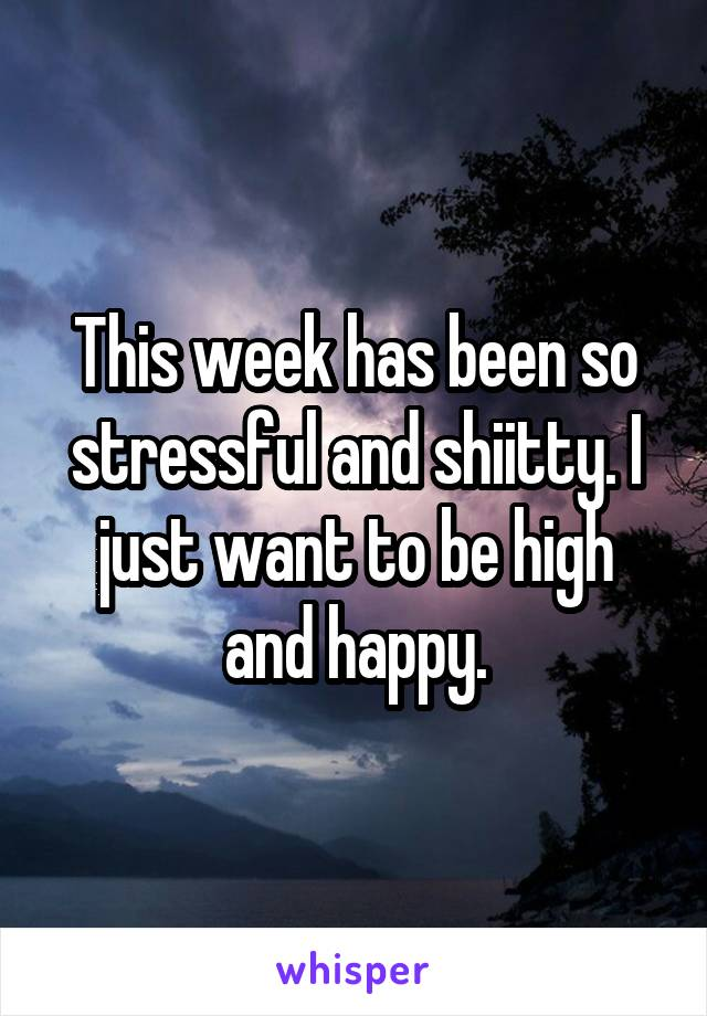 This week has been so stressful and shiitty. I just want to be high and happy.