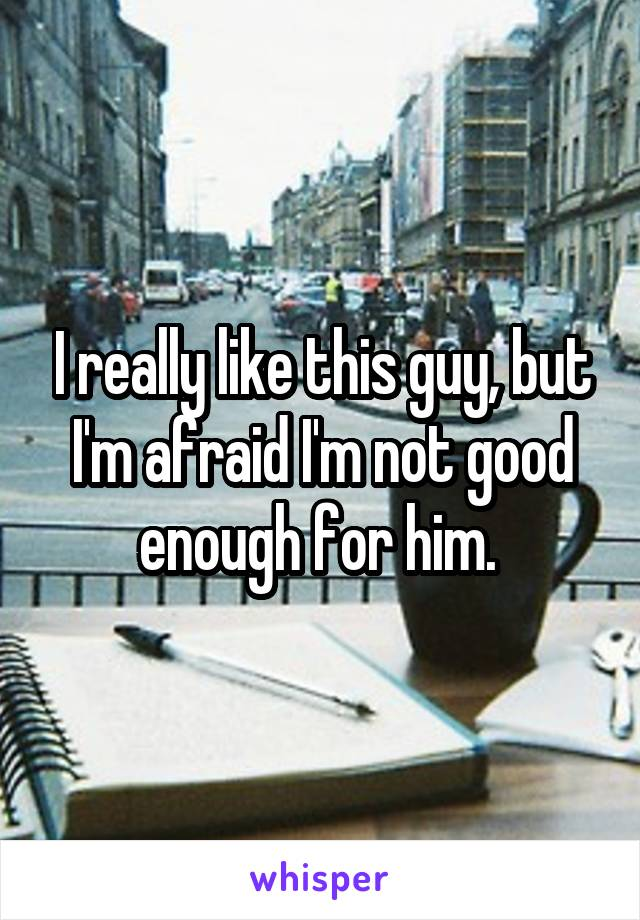 I really like this guy, but I'm afraid I'm not good enough for him.