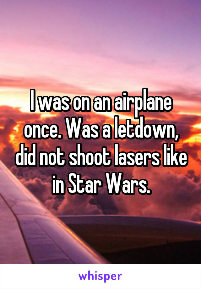 I was on an airplane once. Was a letdown, did not shoot lasers like in Star Wars.
