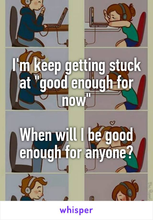 """I'm keep getting stuck at """"good enough for now""""  When will I be good enough for anyone?"""