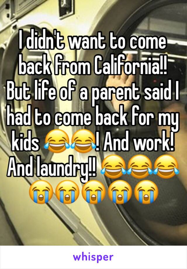 I didn't want to come back from California!! But life of a parent said I had to come back for my kids 😂😂! And work! And laundry!! 😂😂😂😭😭😭😭😭