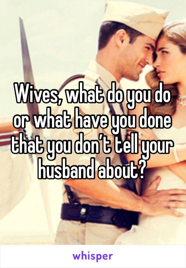 Wives, what do you do or what have you done that you don't tell your husband about?