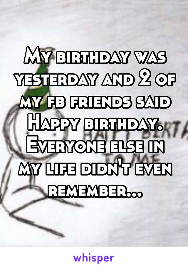 My birthday was yesterday and 2 of my fb friends said Happy birthday. Everyone else in my life didn't even remember...