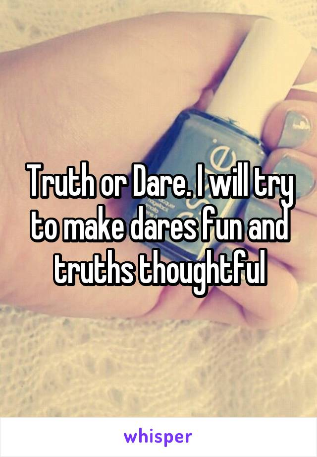 Truth or Dare. I will try to make dares fun and truths thoughtful