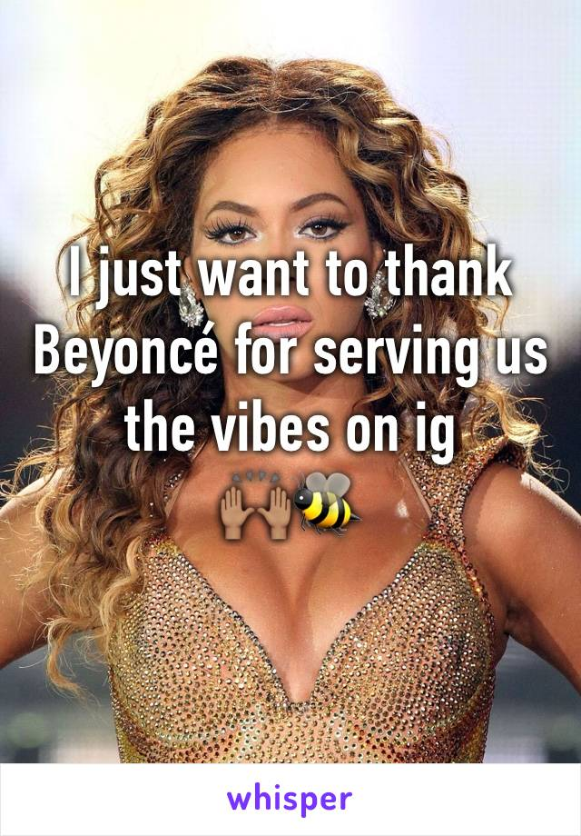 I just want to thank Beyoncé for serving us the vibes on ig  🙌🏽🐝