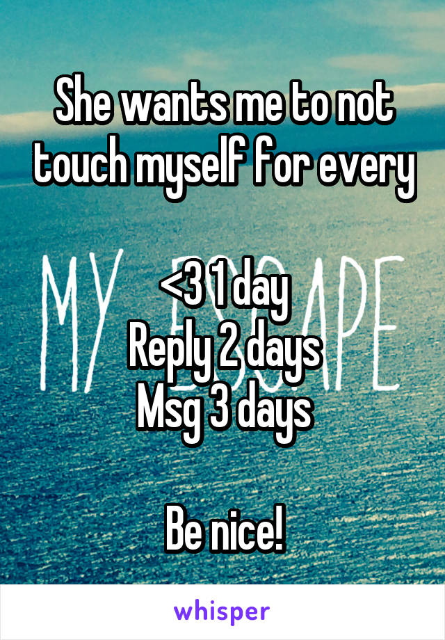 She wants me to not touch myself for every  <3 1 day Reply 2 days Msg 3 days  Be nice!