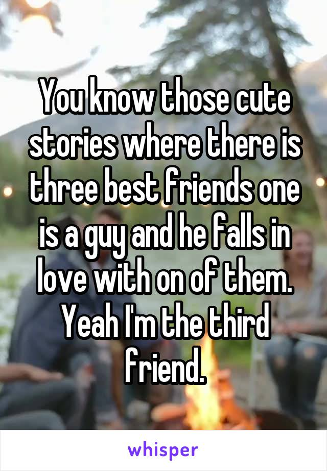 You know those cute stories where there is three best friends one is a guy and he falls in love with on of them. Yeah I'm the third friend.