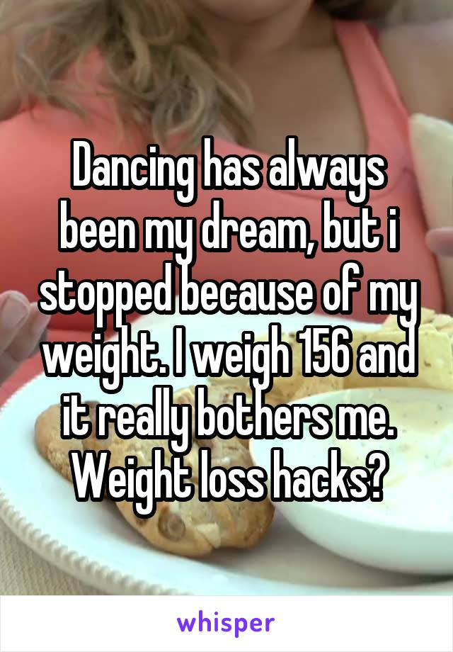 Dancing has always been my dream, but i stopped because of my weight. I weigh 156 and it really bothers me. Weight loss hacks?