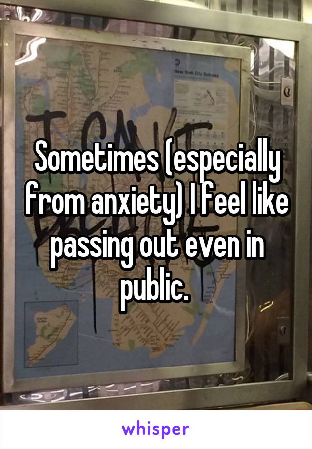 Sometimes (especially from anxiety) I feel like passing out even in public.