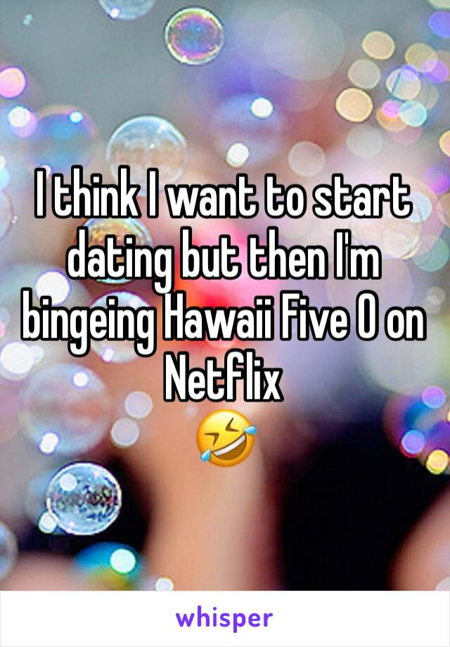 I think I want to start dating but then I'm bingeing Hawaii Five O on Netflix  🤣