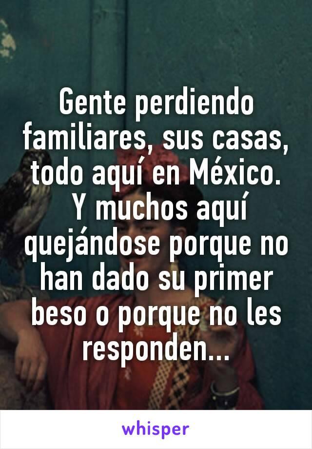 Gente perdiendo familiares, sus casas, todo aquí en México.  Y muchos aquí quejándose porque no han dado su primer beso o porque no les responden...