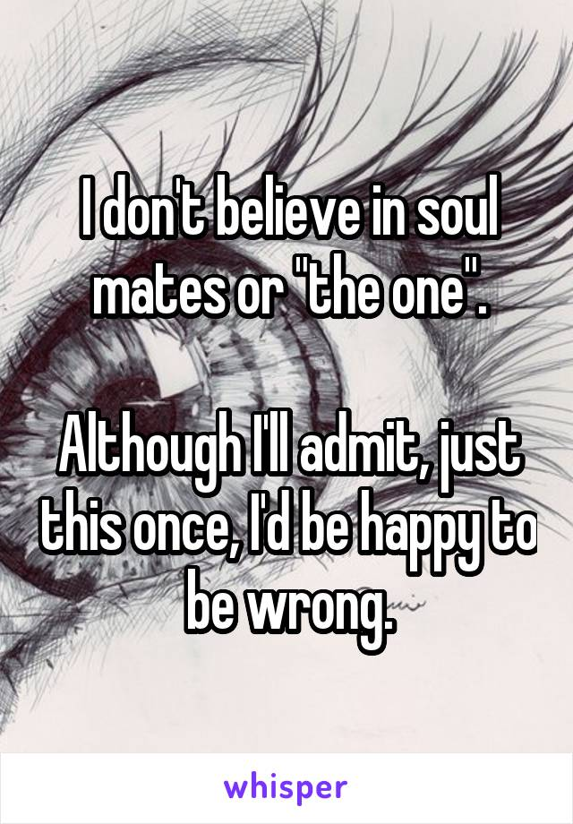 """I don't believe in soul mates or """"the one"""".  Although I'll admit, just this once, I'd be happy to be wrong."""