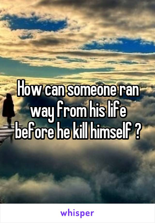 How can someone ran way from his life before he kill himself ?