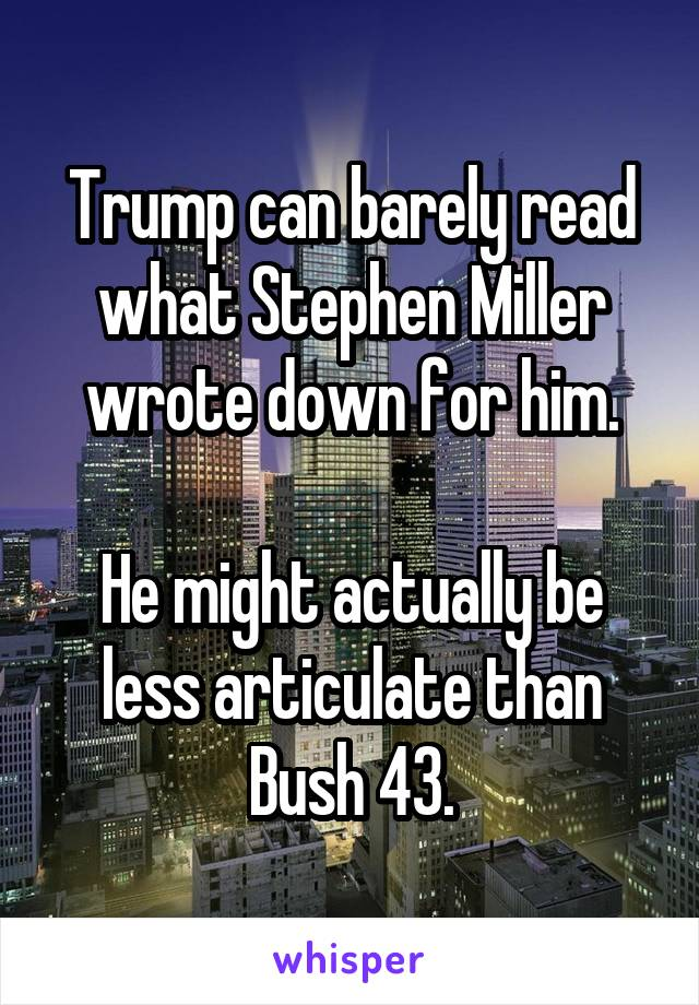 Trump can barely read what Stephen Miller wrote down for him.  He might actually be less articulate than Bush 43.