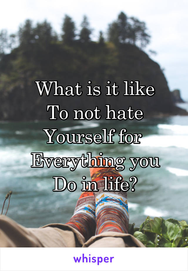 What is it like To not hate Yourself for  Everything you Do in life?
