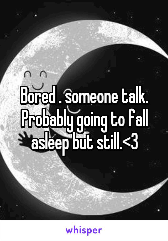 Bored . someone talk. Probably going to fall asleep but still.<3