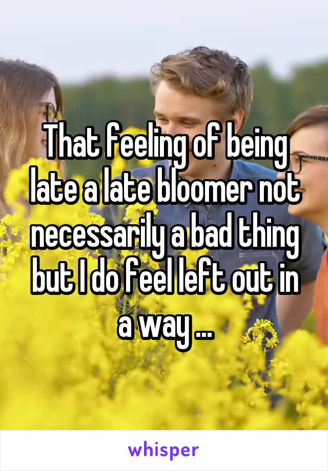 That feeling of being late a late bloomer not necessarily a bad thing but I do feel left out in a way ...