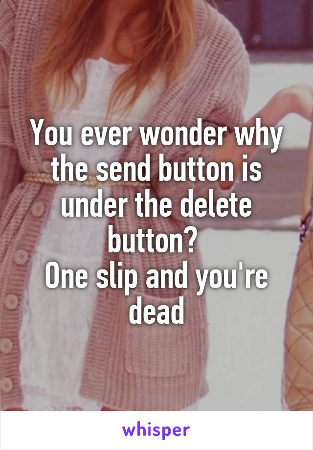 You ever wonder why the send button is under the delete button?  One slip and you're dead