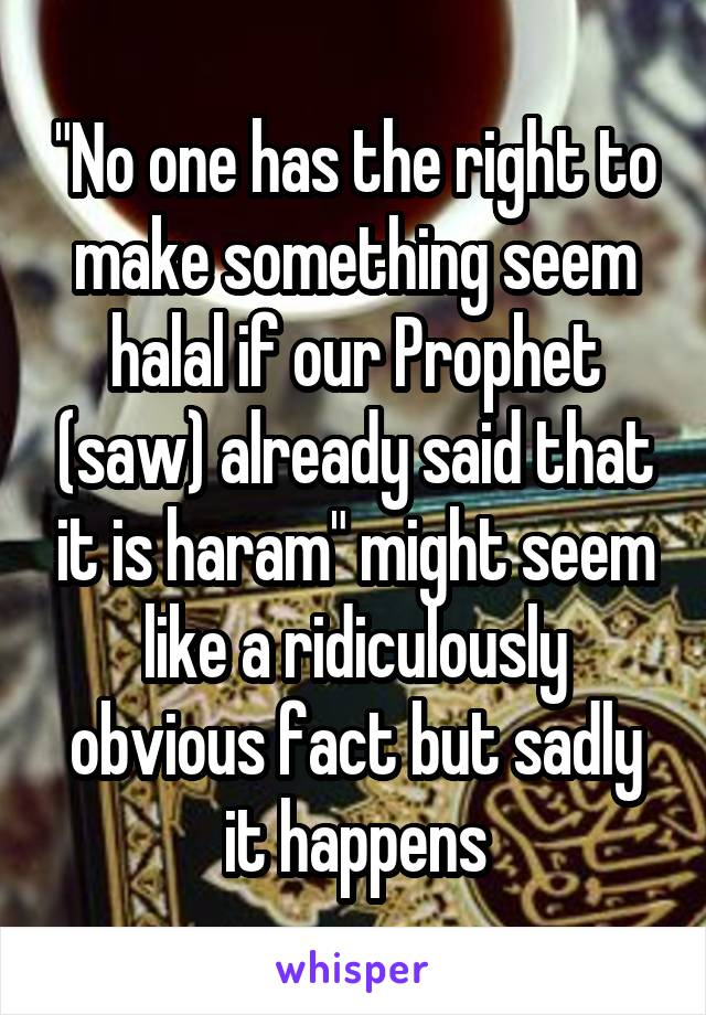 """""""No one has the right to make something seem halal if our Prophet (saw) already said that it is haram"""" might seem like a ridiculously obvious fact but sadly it happens"""