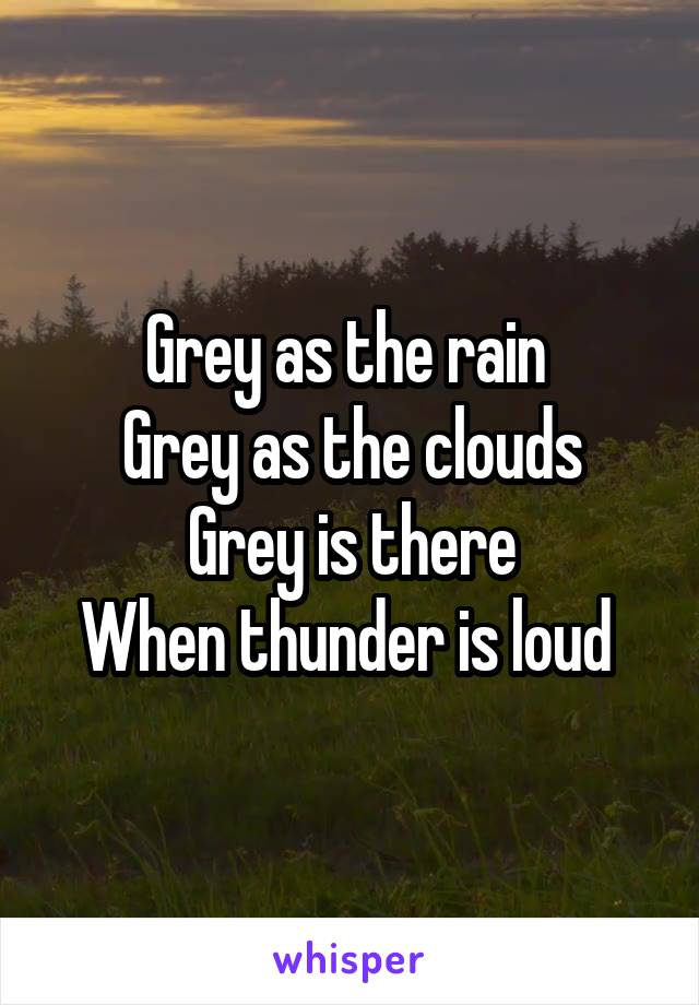 Grey as the rain  Grey as the clouds Grey is there When thunder is loud