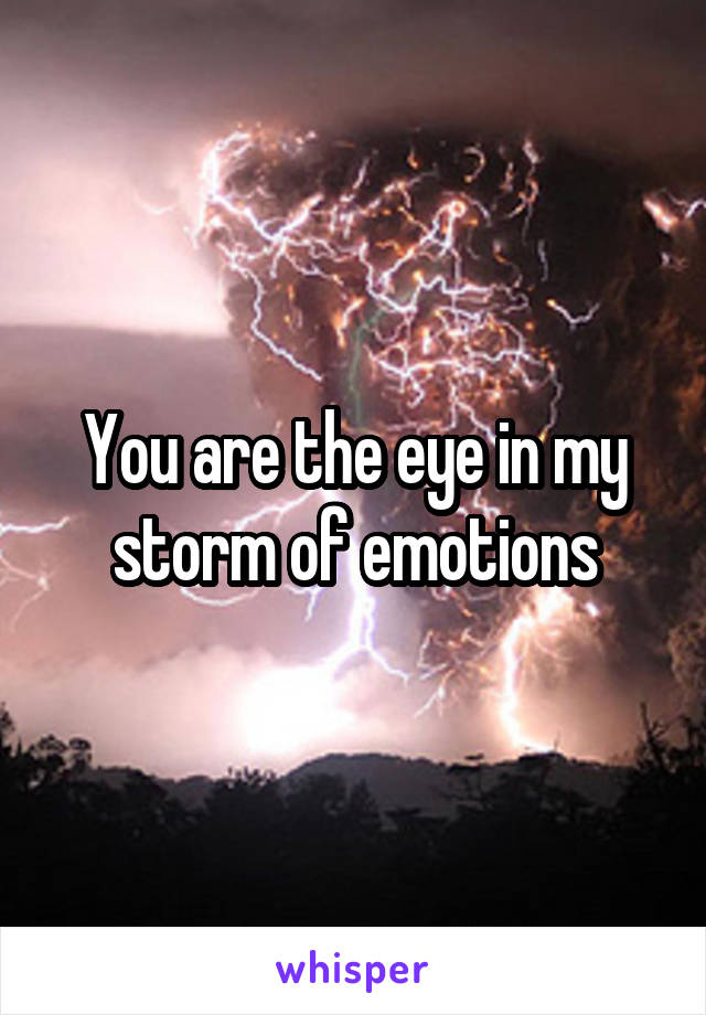 You are the eye in my storm of emotions