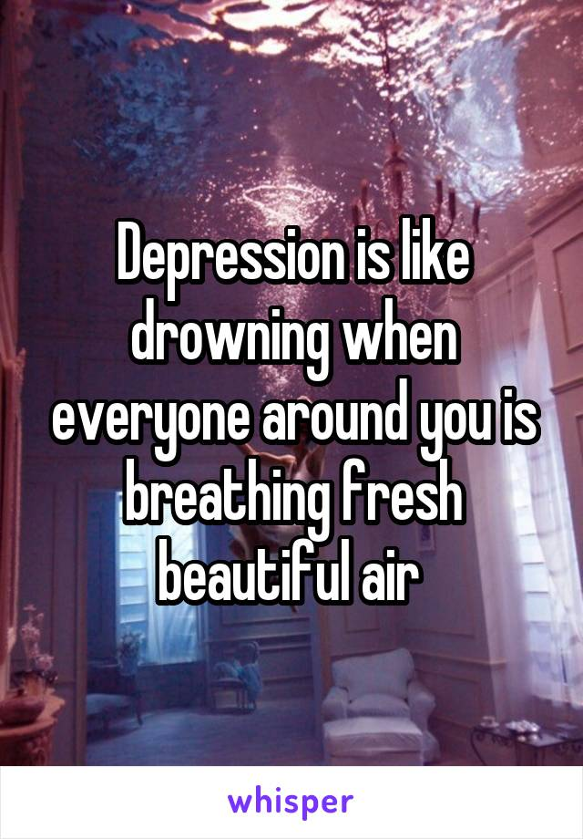 Depression is like drowning when everyone around you is breathing fresh beautiful air