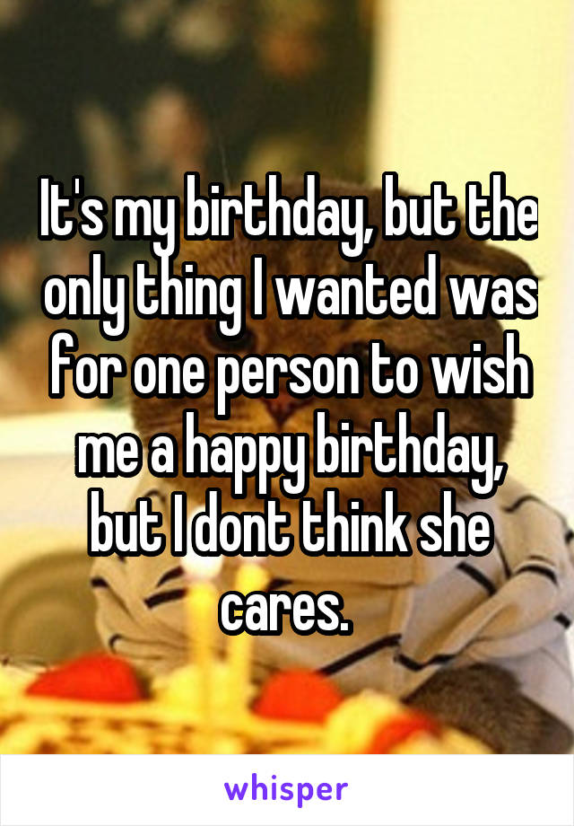 It's my birthday, but the only thing I wanted was for one person to wish me a happy birthday, but I dont think she cares.