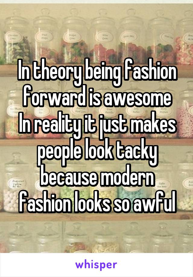 In theory being fashion forward is awesome In reality it just makes people look tacky because modern fashion looks so awful