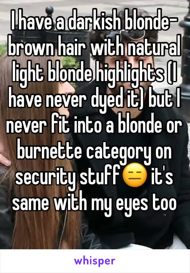 I have a darkish blonde-brown hair with natural light blonde highlights (I have never dyed it) but I never fit into a blonde or burnette category on security stuff😑 it's same with my eyes too