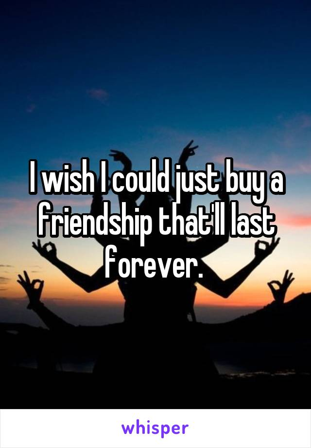 I wish I could just buy a friendship that'll last forever.
