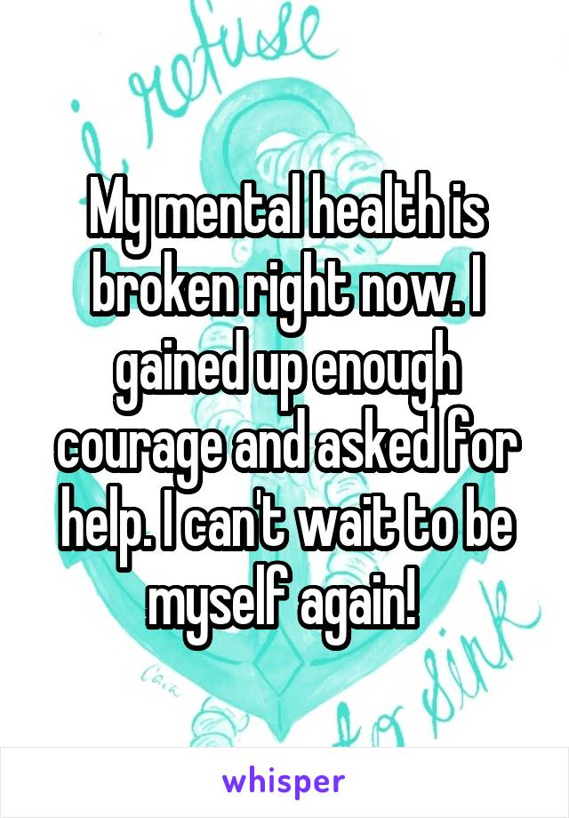 My mental health is broken right now. I gained up enough courage and asked for help. I can't wait to be myself again!