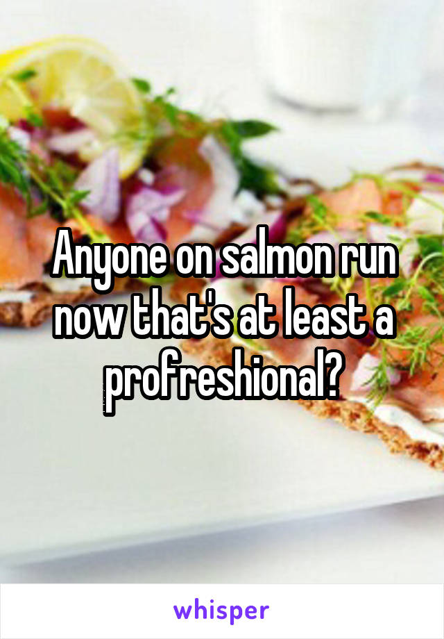 Anyone on salmon run now that's at least a profreshional?