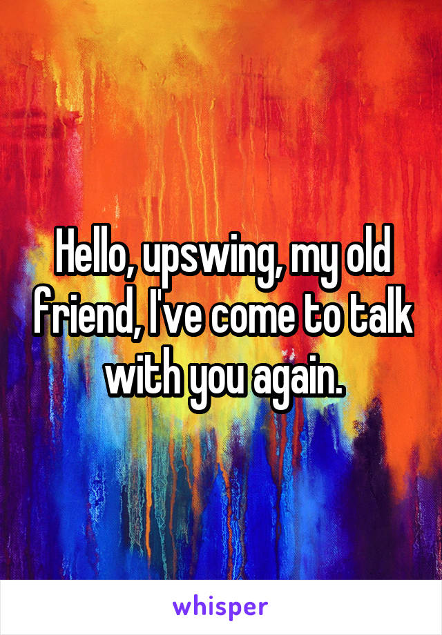 Hello, upswing, my old friend, I've come to talk with you again.