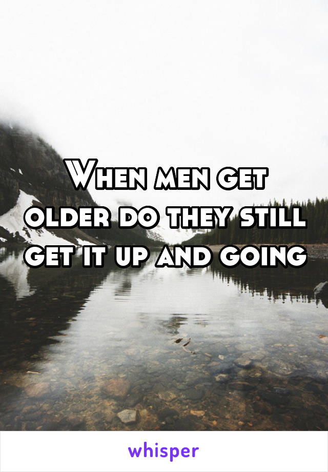 When men get older do they still get it up and going