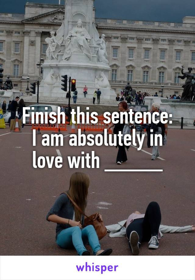 Finish this sentence: I am absolutely in love with _____