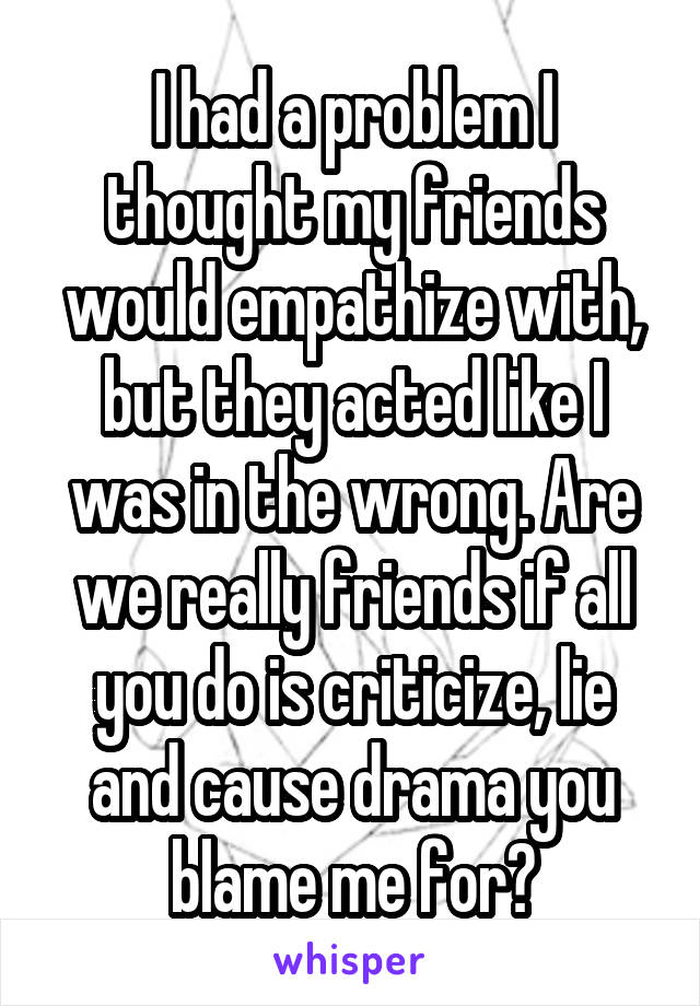 I had a problem I thought my friends would empathize with, but they acted like I was in the wrong. Are we really friends if all you do is criticize, lie and cause drama you blame me for?