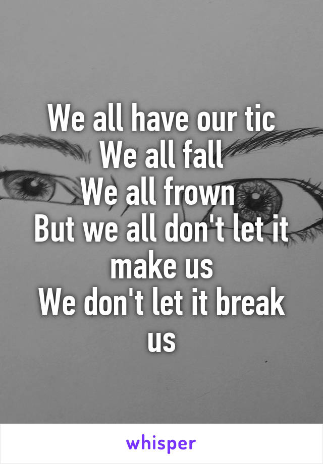 We all have our tic We all fall We all frown  But we all don't let it make us We don't let it break us