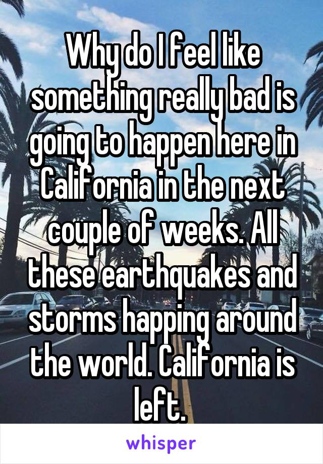 Why do I feel like something really bad is going to happen here in California in the next couple of weeks. All these earthquakes and storms happing around the world. California is left.