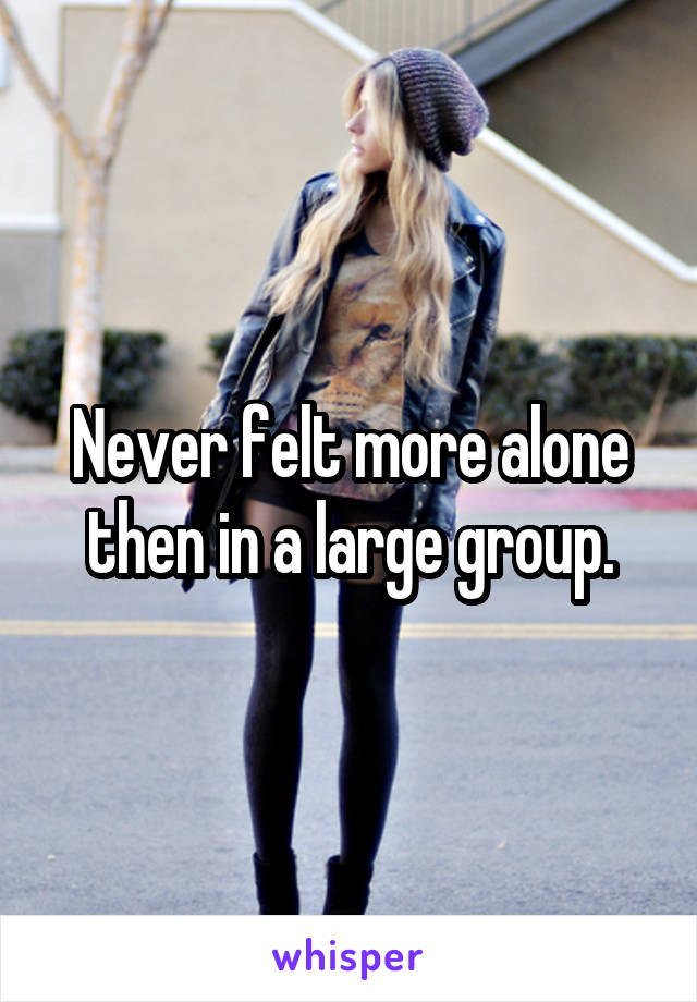 Never felt more alone then in a large group.