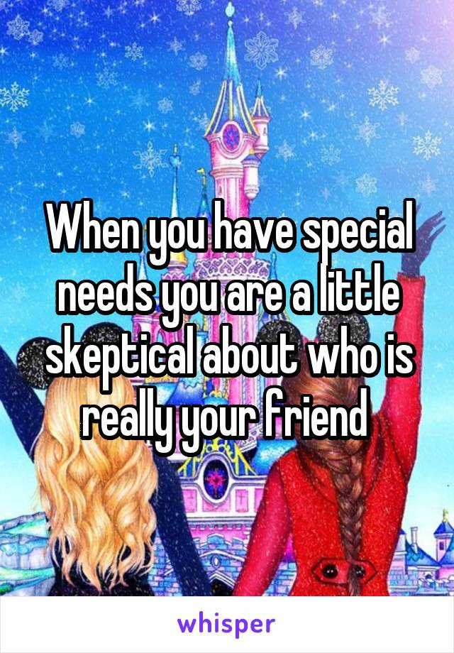 When you have special needs you are a little skeptical about who is really your friend