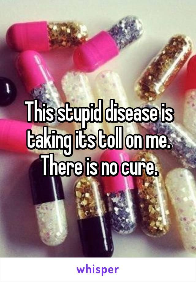This stupid disease is taking its toll on me. There is no cure.