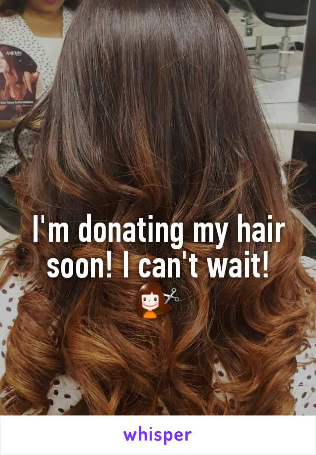 I'm donating my hair soon! I can't wait! 💇‍♀️