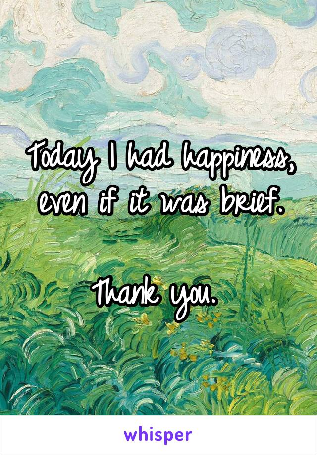 Today I had happiness, even if it was brief.  Thank you.