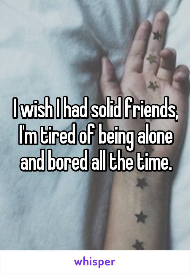 I wish I had solid friends, I'm tired of being alone and bored all the time.